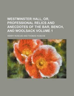 Westminster Hall, Or, Professional Relics and Anecdotes of the Bar, Bench, and Woolsack Volume 1