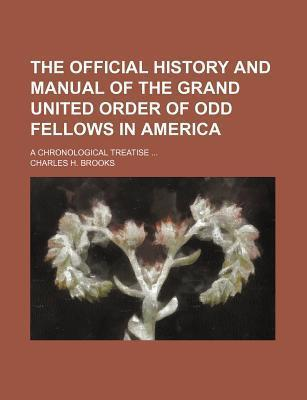 The Official History and Manual of the Grand United Order of Odd Fellows in America; A Chronological Treatise