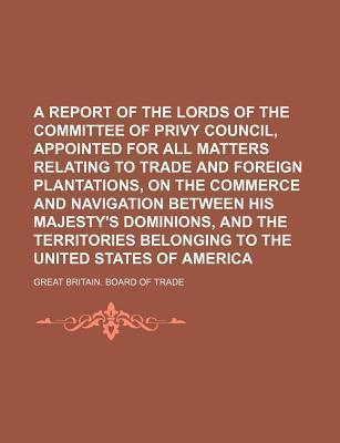 A Report of the Lords of the Committee of Privy Council, Appointed for All Matters Relating to Trade and Foreign Plantations, on the Commerce and Navigation Between His Majesty's Dominions, and the Territories Belonging to the United