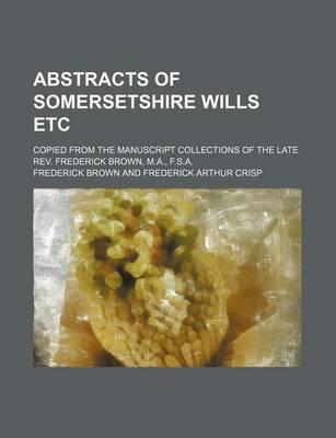 Abstracts of Somersetshire Wills Etc; Copied from the Manuscript Collections of the Late REV. Frederick Brown, M.A., F.S.A.