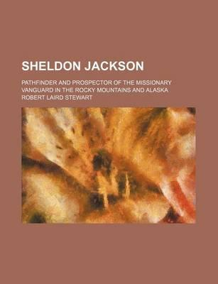 Sheldon Jackson; Pathfinder and Prospector of the Missionary Vanguard in the Rocky Mountains and Alaska