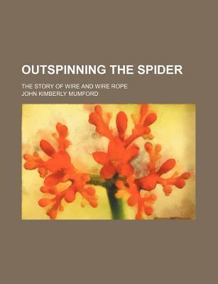 Outspinning the Spider; The Story of Wire and Wire Rope
