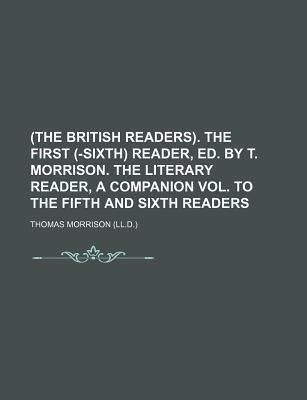 (The British Readers). the First (-Sixth) Reader, Ed. by T. Morrison. the Literary Reader, a Companion Vol. to the Fifth and Sixth Readers