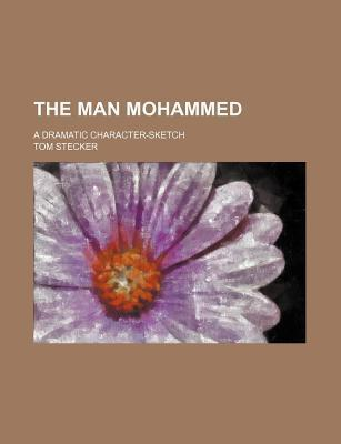The Man Mohammed; A Dramatic Character-Sketch