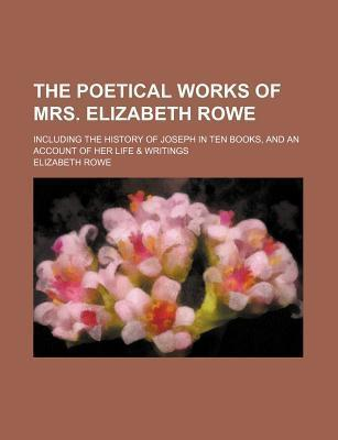 The Poetical Works of Mrs. Elizabeth Rowe; Including the History of Joseph in Ten Books, and an Account of Her Life & Writings