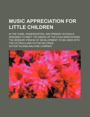 Music Appreciation for Little Children; In the Home, Kindergarten, and Primary Schools Designed to Meet the Needs of the Child Mind During the Sensory