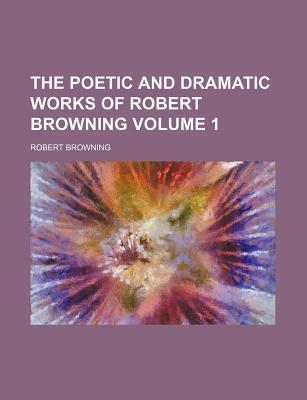 The Poetic and Dramatic Works of Robert Browning Volume 1