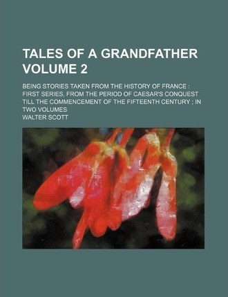 Tales of a Grandfather; Being Stories Taken from the History of France First Series, from the Period of Caesar's Conquest Till the Commencement of the