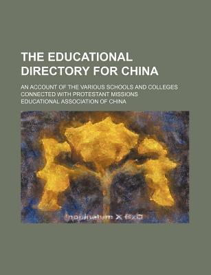 The Educational Directory for China; An Account of the Various Schools and Colleges Connected with Protestant Missions
