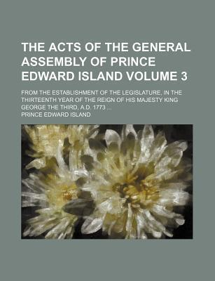 The Acts of the General Assembly of Prince Edward Island; From the Establishment of the Legislature, in the Thirteenth Year of the Reign of His Majesty King George the Third, A.D. 1773 Volume 3