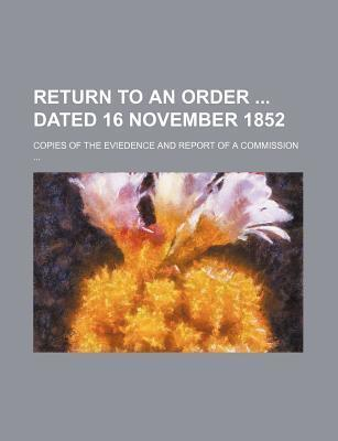 Return to an Order Dated 16 November 1852; Copies of the Eviedence and Report of a Commission