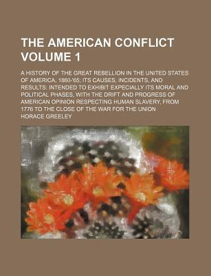 The American Conflict; A History of the Great Rebellion in the United States of America, 1860-'65 Its Causes, Incidents, and Results Intended to Exhibit Expecially Its Moral and Political Phases, with the Drift and Progress of Volume 1