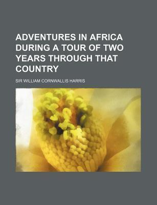 Adventures in Africa During a Tour of Two Years Through That Country