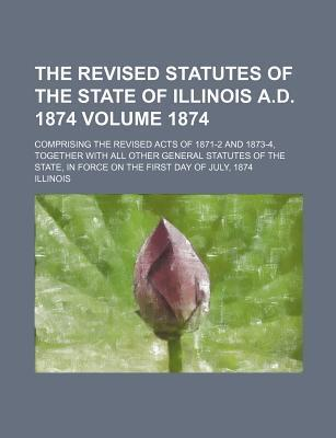 The Revised Statutes of the State of Illinois A.D. 1874; Comprising the Revised Acts of 1871-2 and 1873-4, Together with All Other General Statutes of