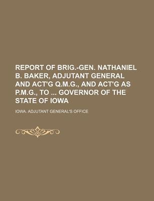 Report of Brig.-Gen. Nathaniel B. Baker, Adjutant General and ACT'g Q.M.G., and ACT'g as P.M.G., to Governor of the State of Iowa