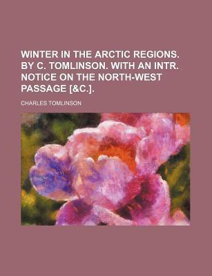 Winter in the Arctic Regions. by C. Tomlinson. with an Intr. Notice on the North-West Passage [&C.]