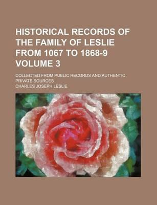 Historical Records of the Family of Leslie from 1067 to 1868-9; Collected from Public Records and Authentic Private Sources Volume 3