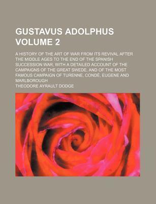 Gustavus Adolphus; A History of the Art of War from Its Revival After the Middle Ages to the End of the Spanish Succession War, with a Detailed Account of the Campaigns of the Great Swede, and of the Most Famous Campaign of Volume 2