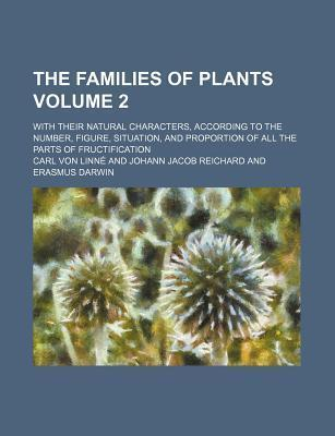 The Families of Plants; With Their Natural Characters, According to the Number, Figure, Situation, and Proportion of All the Parts of Fructification V