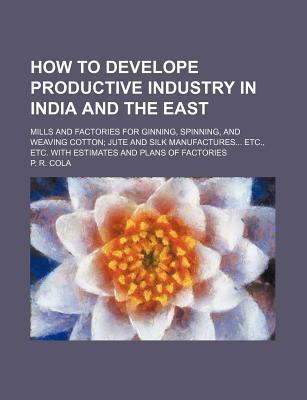 How to Develope Productive Industry in India and the East; Mills and Factories for Ginning, Spinning, and Weaving Cotton Jute and Silk Manufactures Etc., Etc. with Estimates and Plans of Factories