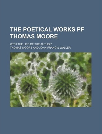 The Poetical Works Pf Thomas Moore; With the Life of the Author