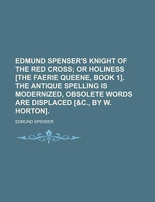 Edmund Spenser's Knight of the Red Cross; Or Holiness [The Faerie Queene, Book 1]. the Antique Spelling Is Modernized, Obsolete Words Are Displaced [&C., by W. Horton].