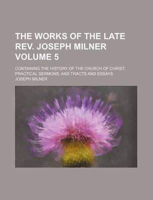 The Works of the Late REV. Joseph Milner; Containing the History of the Church of Christ Practical Sermons and Tracts and Essays Volume 5