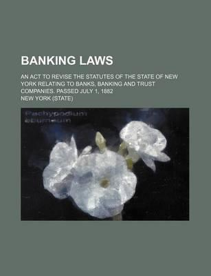 Banking Laws; An ACT to Revise the Statutes of the State of New York Relating to Banks, Banking and Trust Companies. Passed July 1, 1882