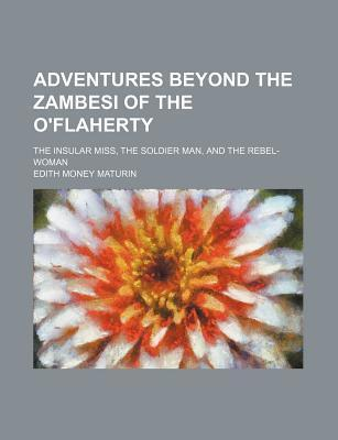 Adventures Beyond the Zambesi of the O'Flaherty; The Insular Miss, the Soldier Man, and the Rebel-Woman