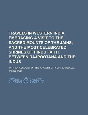 Travels in Western India, Embracing a Visit to the Sacred Mounts of the Jains, and the Most Celebrated Shrines of Hindu Faith Between Rajpootana and the Indus; With an Account of the Ancient City of Nehrwalla