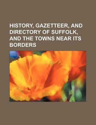History, Gazetteer, and Directory of Suffolk, and the Towns Near Its Borders