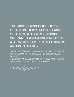 The Mississippi Code of 1906 of the Public Statute Laws of the State of Mississippi, Prepared and Annotated by A. H. Whitfield, T. C. Catchings and W.
