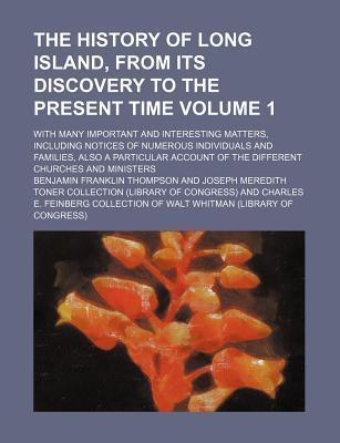 The History of Long Island, from Its Discovery to the Present Time; With Many Important and Interesting Matters, Including Notices of Numerous Individuals and Families, Also a Particular Account of the Different Churches and Volume 1