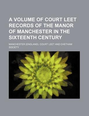 A Volume of Court Leet Records of the Manor of Manchester in the Sixteenth Century