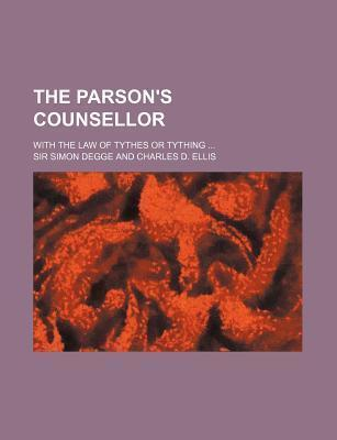 The Parson's Counsellor; With the Law of Tythes or Tything