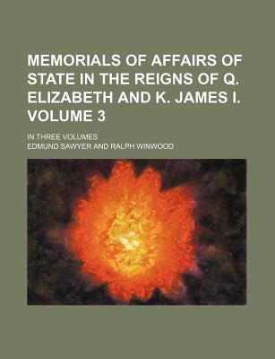 Memorials of Affairs of State in the Reigns of Q. Elizabeth and K. James I; In Three Volumes Volume 3