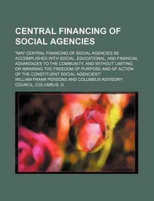 "Central Financing of Social Agencies; ""May Central Financing of Social Agencies Be Accomplished with Social, Educational, and Financial Advantages to the Community, and Without Limiting or Impairing the Freedom of Purpose and of Action of"