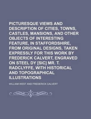 Picturesque Views and Description of Cities, Towns, Castles, Mansions, and Other Objects of Interesting Feature, in Staffordshire, from Original Designs, Taken Expressly for This Work by Frederick Calvert, Engraved on Steel Dy [Sic] Mr. T.