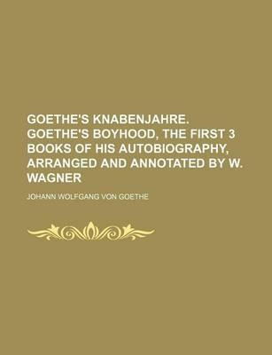 Goethe's Knabenjahre. Goethe's Boyhood, the First 3 Books of His Autobiography, Arranged and Annotated by W. Wagner