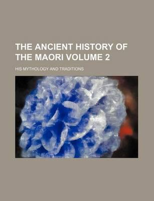 The Ancient History of the Maori; His Mythology and Traditions Volume 2