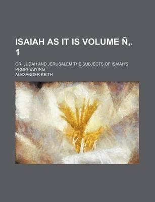 Isaiah as It Is; Or, Judah and Jerusalem the Subjects of Isaiah's Prophesying Volume N . 1