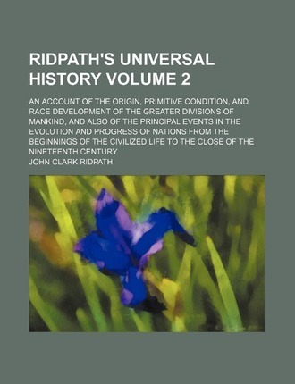 Ridpath's Universal History; An Account of the Origin, Primitive Condition, and Race Development of the Greater Divisions of Mankind, and Also of the Principal Events in the Evolution and Progress of Nations from the Beginnings Volume 2