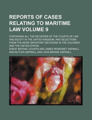 Reports of Cases Relating to Maritime Law; Containing All the Decisions of the Courts of Law and Equity in the United Kingdom, and Selections from the More Important Decisions in the Colonies and the United States Volume 9