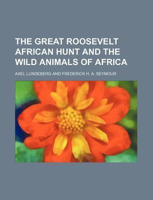 The Great Roosevelt African Hunt and the Wild Animals of Africa