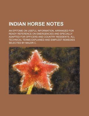 Indian Horse Notes; An Epitome on Useful Information, Arranged for Ready Reference on Emergencies and Specially Adapted for Officers and Country Resid