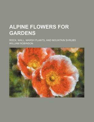 Alpine Flowers for Gardens; Rock, Wall, Marsh Plants, and Mountain Shrubs