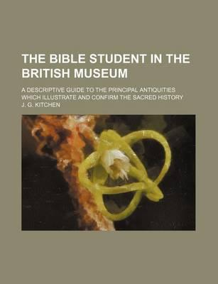 The Bible Student in the British Museum; A Descriptive Guide to the Principal Antiquities Which Illustrate and Confirm the Sacred History