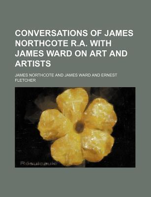 Conversations of James Northcote R.A. with James Ward on Art and Artists