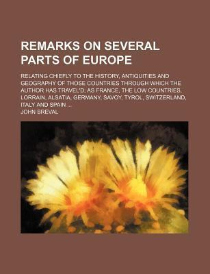 Remarks on Several Parts of Europe; Relating Chiefly to the History, Antiquities and Geography of Those Countries Through Which the Author Has Travel'd as France, the Low Countries, Lorrain, Alsatia, Germany, Savoy, Tyrol, Switzerland,