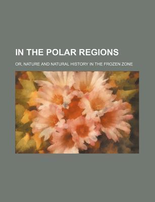In the Polar Regions; Or, Nature and Natural History in the Frozen Zone